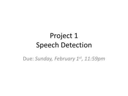 Project 1 Speech Detection Due: Sunday, February 1 st, 11:59pm.