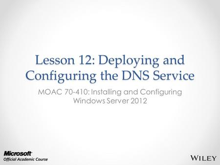 Lesson 12: Deploying and Configuring the DNS Service MOAC 70-410: Installing and Configuring Windows Server 2012.