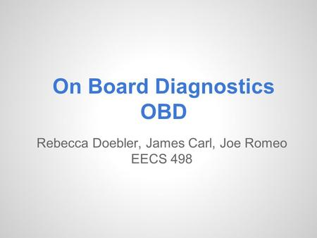 On Board Diagnostics OBD Rebecca Doebler, James Carl, Joe Romeo EECS 498.