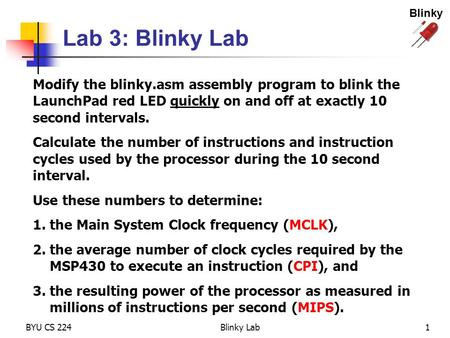 Blinky Lab 3: Blinky Lab Modify the blinky.asm assembly program to blink the LaunchPad red LED quickly on and off at exactly 10 second intervals. Calculate.