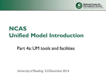 NCAS Unified Model Introduction Part 4a: UM tools and facilities University of Reading, 3-5 December 2014.