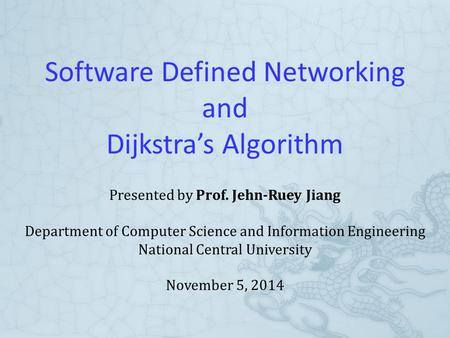 Software Defined Networking and Dijkstra's Algorithm Presented by Prof. Jehn-Ruey Jiang Department of Computer Science and Information Engineering National.