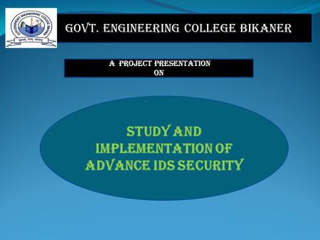 Govt. Engineering College Bikaner A PROJECT Presentation ON STUDY AND IMPLEMENTATION OF ADVANCE IDS SECURITY.