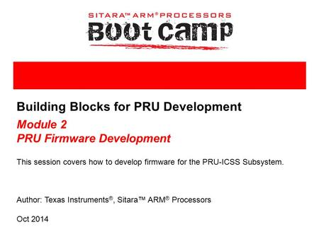 Author: Texas Instruments ®, Sitara™ ARM ® Processors Building Blocks for PRU Development Module 2 PRU Firmware Development This session covers how to.
