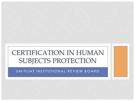 UM-FLINT INSTITUTIONAL REVIEW BOARD CERTIFICATION IN HUMAN SUBJECTS PROTECTION.