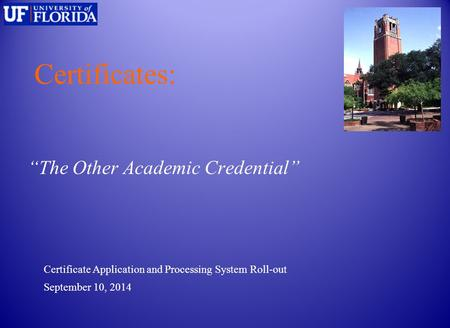 "Certificates: ""The Other Academic Credential"" September 10, 2014 Certificate Application and Processing System Roll-out."