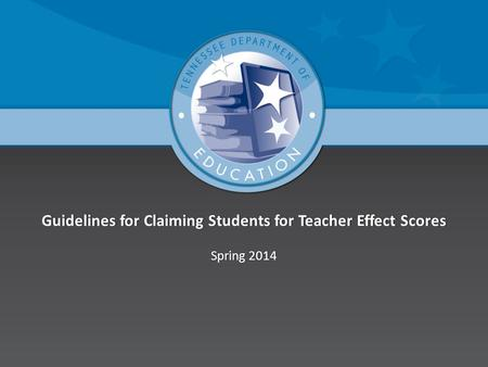 Guidelines for Claiming Students for <strong>Teacher</strong> Effect ScoresGuidelines for Claiming Students for <strong>Teacher</strong> Effect Scores Spring 2014Spring 2014.
