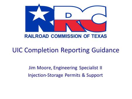 RAILROAD COMMISSION OF TEXAS UIC Completion Reporting Guidance Jim Moore, Engineering Specialist II Injection-Storage Permits & Support.