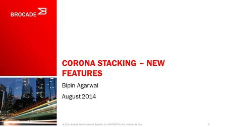 CORONA STACKING – NEW FEATURES Bipin Agarwal August 2014 1 © 2013 Brocade Communications Systems, Inc. CONFIDENTIAL—For Internal Use Only.