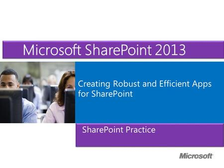 Microsoft ® Official Course Creating Robust and Efficient Apps for SharePoint Microsoft SharePoint 2013 SharePoint Practice.