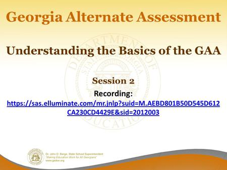 Georgia Alternate Assessment Understanding the Basics of the GAA Session 2 Recording: https://sas.elluminate.com/mr.jnlp?suid=M.AEBD801B50D545D612 CA230CD4429E&sid=2012003.