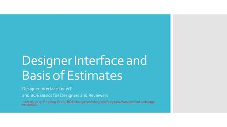 Designer Interface and Basis of Estimates Designer Interface for wT and BOE Basics for Designers and Reviewers June 16, 2015: Ongoing DI and BOE changes.
