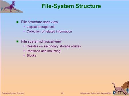 Silberschatz, Galvin and Gagne  2002 12.1 Operating System Concepts File-System Structure File structure user view  Logical storage unit  Collection.