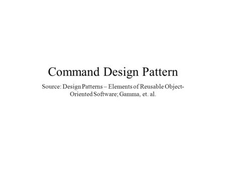 Command Design Pattern Source: Design Patterns – Elements of Reusable Object- Oriented Software; Gamma, et. al.
