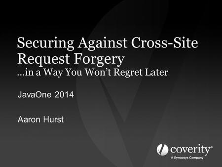 Securing Against <strong>Cross</strong>-<strong>Site</strong> Request Forgery …in a Way You Won't Regret Later JavaOne 2014 Aaron Hurst.