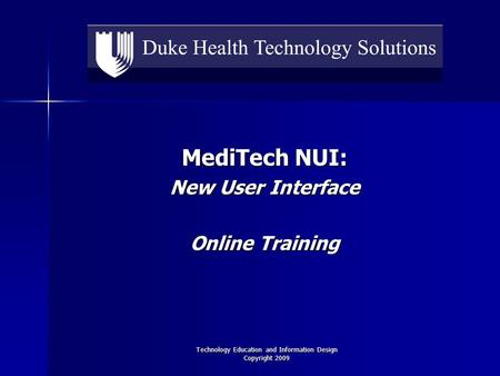 Technology Education and Information Design Copyright 2009 MediTech NUI: New User Interface Online Training.