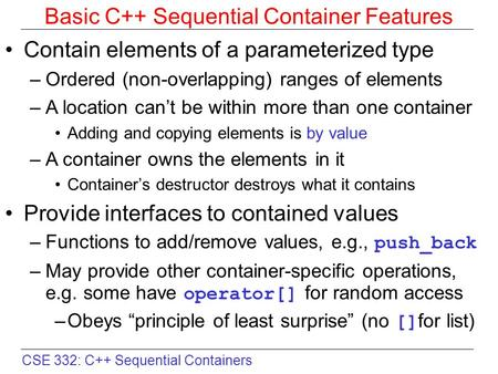 CSE 332: C++ Sequential Containers Basic C++ Sequential Container Features Contain elements of a parameterized type –Ordered (non-overlapping) ranges of.