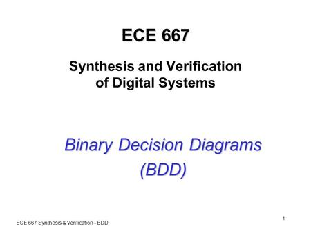 ECE 667 Synthesis & Verification - BDD 1 ECE 667 ECE 667 Synthesis and Verification of Digital Systems Binary Decision Diagrams (BDD)