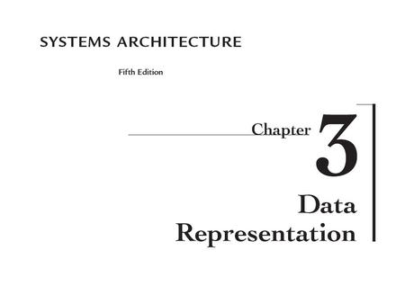 2 Systems Architecture, Fifth Edition Chapter Goals Describe numbering systems and their use in data representation Compare and contrast various data.