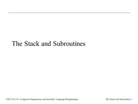 CEG 320/520: Computer Organization and Assembly Language ProgrammingThe Stack and Subroutines 1 The Stack and Subroutines.