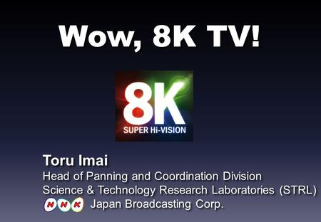 Wow, 8K TV! Toru Imai Head of Panning and Coordination Division