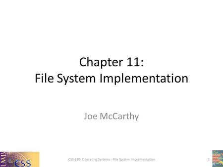 Chapter 11: File System Implementation Joe McCarthy CSS 430: Operating Systems - File System Implementation1.