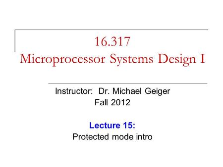 16.317 Microprocessor Systems Design I Instructor: Dr. Michael Geiger Fall 2012 Lecture 15: Protected mode intro.