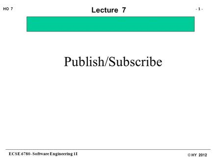 ECSE 6780- Software Engineering 1I - 1 - HO 7 © HY 2012 Lecture 7 Publish/Subscribe.