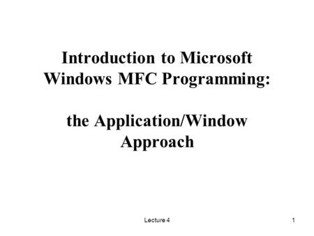 Introduction to Microsoft Windows MFC Programming: the Application/Window Approach Lecture 4.