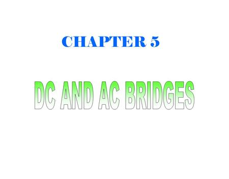 CHAPTER 5.  Bridge circuits (DC & AC) are an instrument to measure resistance, inductance, capacitance and impedance.  Operate on a null-indication.