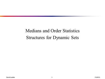 David Luebke 1 7/2/2015 Medians and Order Statistics Structures for Dynamic Sets.