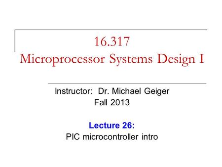 16.317 Microprocessor Systems Design I Instructor: Dr. Michael Geiger Fall 2013 Lecture 26: PIC microcontroller intro.