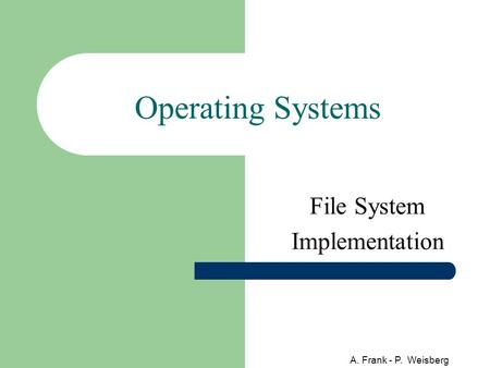A. Frank - P. Weisberg Operating Systems File System Implementation.