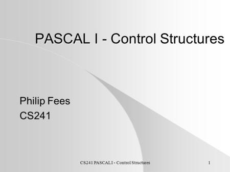 CS241 PASCAL I - Control Structures1 PASCAL I - Control Structures Philip Fees CS241.