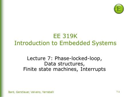 7-1 EE 319K Introduction to Embedded Systems Lecture 7: Phase-locked-loop, Data structures, Finite state machines, Interrupts Bard, Gerstlauer, Valvano,