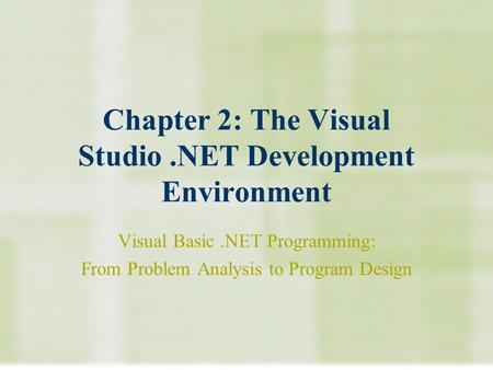 Chapter 2: The Visual Studio.NET Development Environment Visual Basic.NET Programming: From Problem Analysis to Program Design.