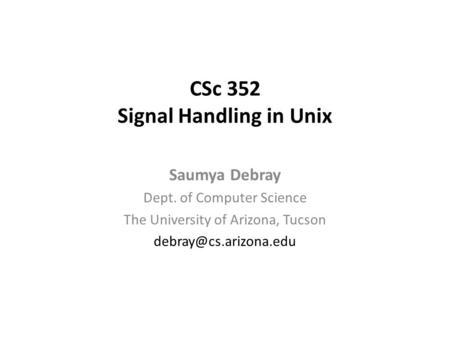 CSc 352 Signal Handling in Unix Saumya Debray Dept. of Computer Science The University of Arizona, Tucson