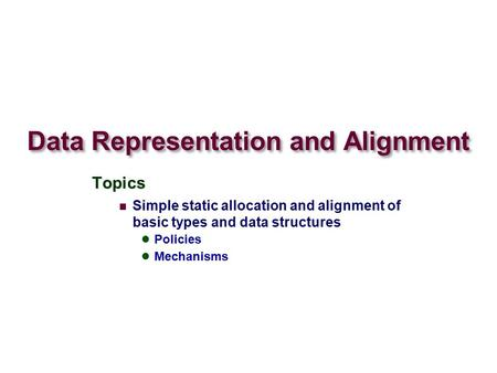 Data Representation and Alignment Topics Simple static allocation and alignment of basic types and data structures Policies Mechanisms.