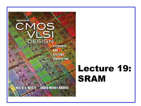 Lecture 19: SRAM. CMOS VLSI DesignCMOS VLSI Design 4th Ed. 19: SRAM2 Outline  Memory Arrays  SRAM Architecture –SRAM Cell –Decoders –Column Circuitry.