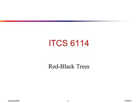 David Luebke 1 7/2/2015 ITCS 6114 Red-Black Trees.