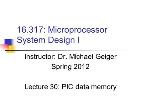 16.317: Microprocessor System Design I Instructor: Dr. Michael Geiger Spring 2012 Lecture 30: PIC data memory.