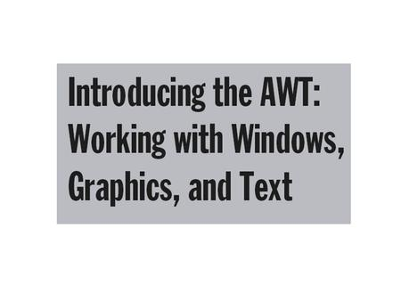 Topics AWT Classes Window Fundamentals Working with Frame Windows Creating a Frame Window in an Applet Creating a Windowed Program Displaying Information.