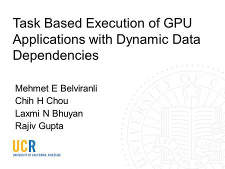 Task Based Execution of GPU Applications with Dynamic Data Dependencies Mehmet E Belviranli Chih H Chou Laxmi N Bhuyan Rajiv Gupta.