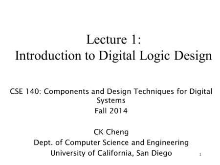 1 Lecture 1: Introduction to Digital Logic Design CSE 140: Components and Design Techniques for Digital Systems Fall 2014 CK Cheng Dept. of Computer Science.