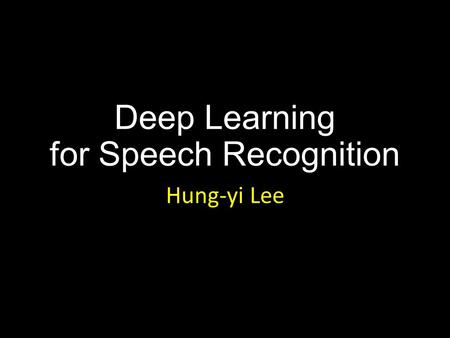 Deep Learning for Speech Recognition Hung-yi Lee.