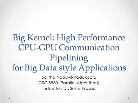 Big Kernel: High Performance CPU-GPU Communication Pipelining for Big Data style Applications Sajitha Naduvil-Vadukootu CSC 8530 (Parallel Algorithms)
