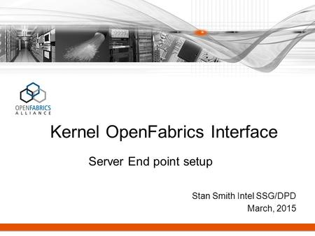 Stan Smith Intel SSG/DPD March, 2015 Kernel OpenFabrics Interface Server End point setup.