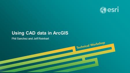 Esri UC 2014 | Technical Workshop | Using CAD data in ArcGIS Phil Sanchez and Jeff Reinhart.