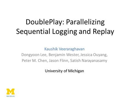 DoublePlay: Parallelizing Sequential Logging and Replay Kaushik Veeraraghavan Dongyoon Lee, Benjamin Wester, Jessica Ouyang, Peter M. Chen, Jason Flinn,