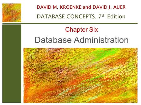 Database Administration Chapter Six DAVID M. KROENKE and DAVID J. AUER DATABASE CONCEPTS, 7 th Edition.